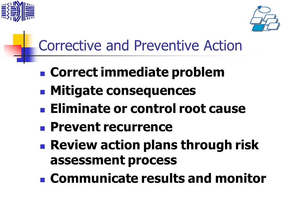 Corrective and Preventive Action Correct immediate problem Mitigate consequences Eliminate or control root cause Prevent recurrence Review action plans through risk assessment process Communicate results and monitor