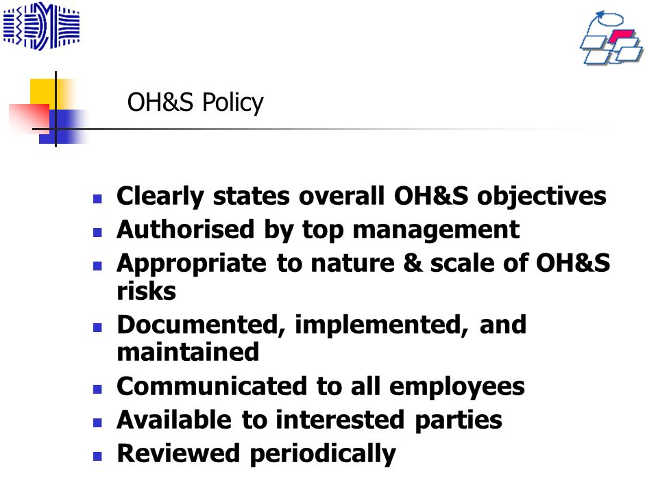 Clearly states overall OH&S objectives Authorised by top management Appropriate to nature & scale of OH&S risks Documented, implemented, and maintained Communicated to all employees Available to interested parties Reviewed periodically OH&S Policy