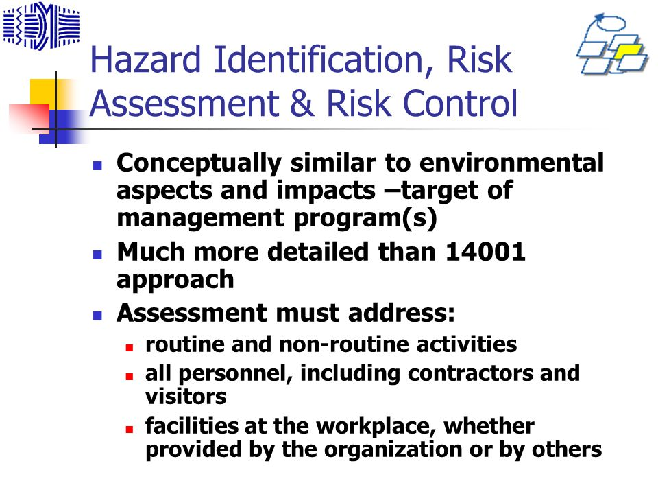Hazard Identification, Risk Assessment & Risk Control Conceptually similar to environmental aspects and impacts –target of management program(s) Much more detailed than 14001 approach Assessment must address: routine and non-routine activities all personnel, including contractors and visitors facilities at the workplace, whether provided by the organization or by others