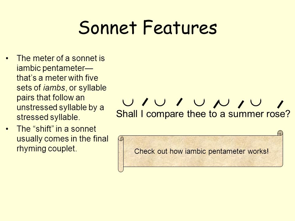Shakespearian Sonnet Features Pattern is similar to a heartbeat weakSTRONGweakSTRONGweakSTRONG The Shakespearian sonnet is broken up into quatrains and ends with a rhyming couplet