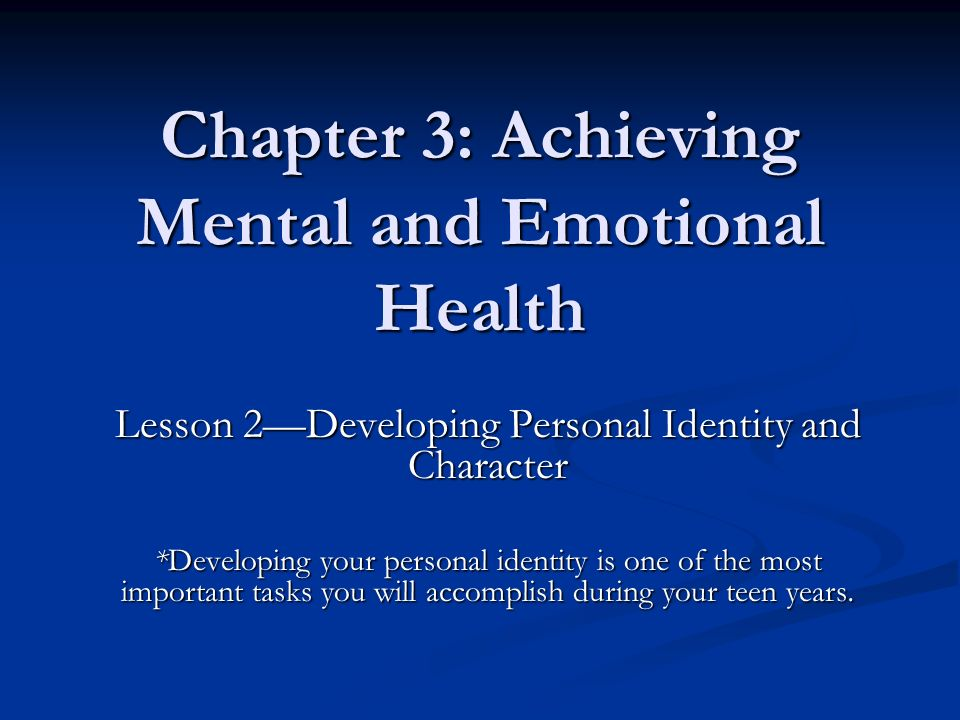 Chapter 3: Achieving Mental and Emotional Health Lesson 2—Developing Personal Identity and Character *Developing your personal identity is one of the