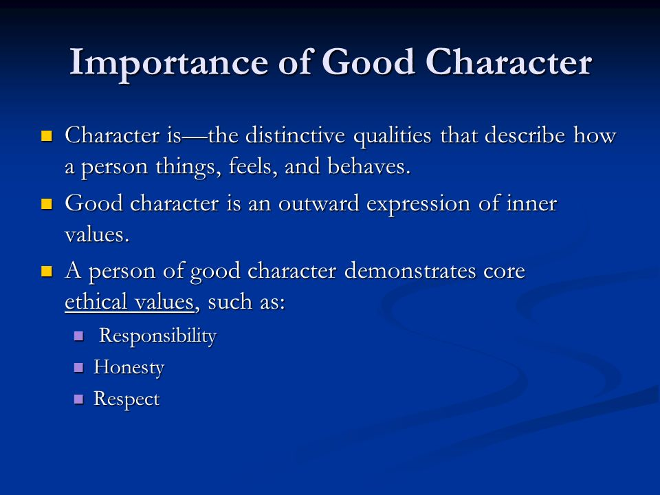 Importance of Good Character Character is—the distinctive qualities that describe how a person things, feels, and behaves. Character is—the distinctiv