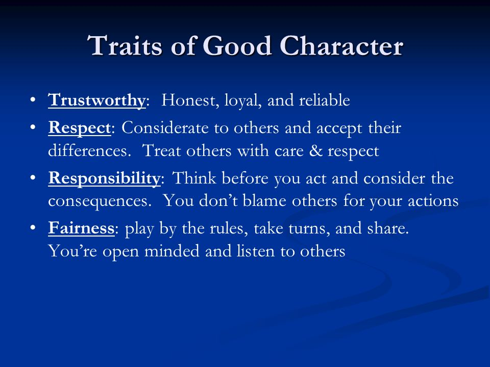 Traits of Good Character Trustworthy: Honest, loyal, and reliable Respect: Considerate to others and accept their differences. Treat others with care
