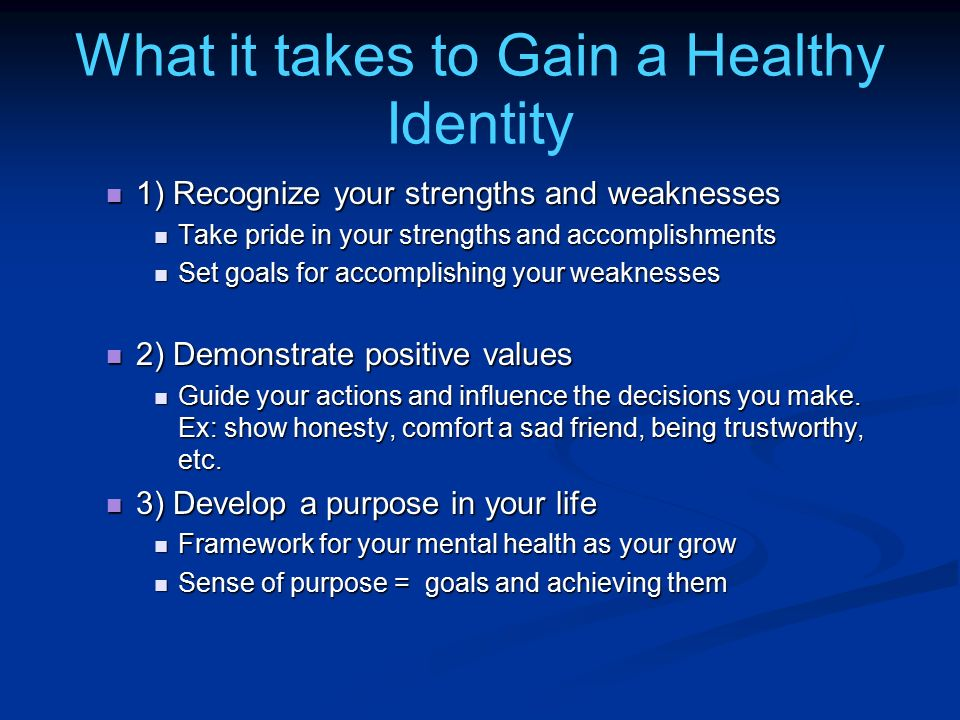 What it takes to Gain a Healthy Identity 1) Recognize your strengths and weaknesses 1) Recognize your strengths and weaknesses Take pride in your stre