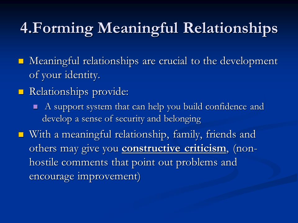 4.Forming Meaningful Relationships Meaningful relationships are crucial to the development of your identity. Meaningful relationships are crucial to t