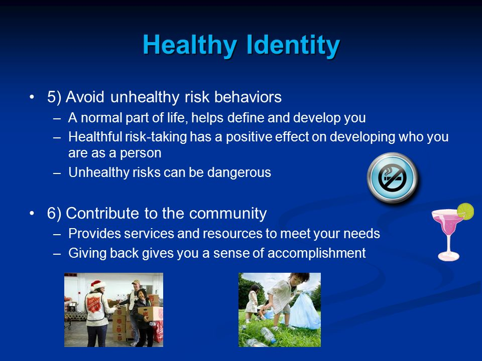 Healthy Identity 5) Avoid unhealthy risk behaviors – –A normal part of life, helps define and develop you – –Healthful risk-taking has a positive effe