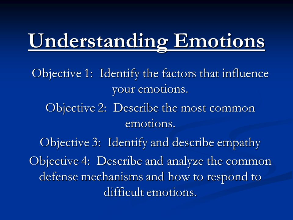 Understanding Emotions Objective 1: Identify the factors that influence your emotions. Objective 2: Describe the most common emotions. Objective 3: Id