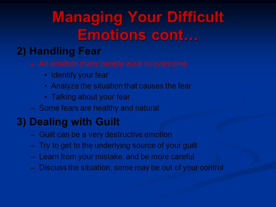 Managing Your Difficult Emotions cont… 2) Handling Fear – –An emotion many people work to overcome Identify your fear Analyze the situation that cause