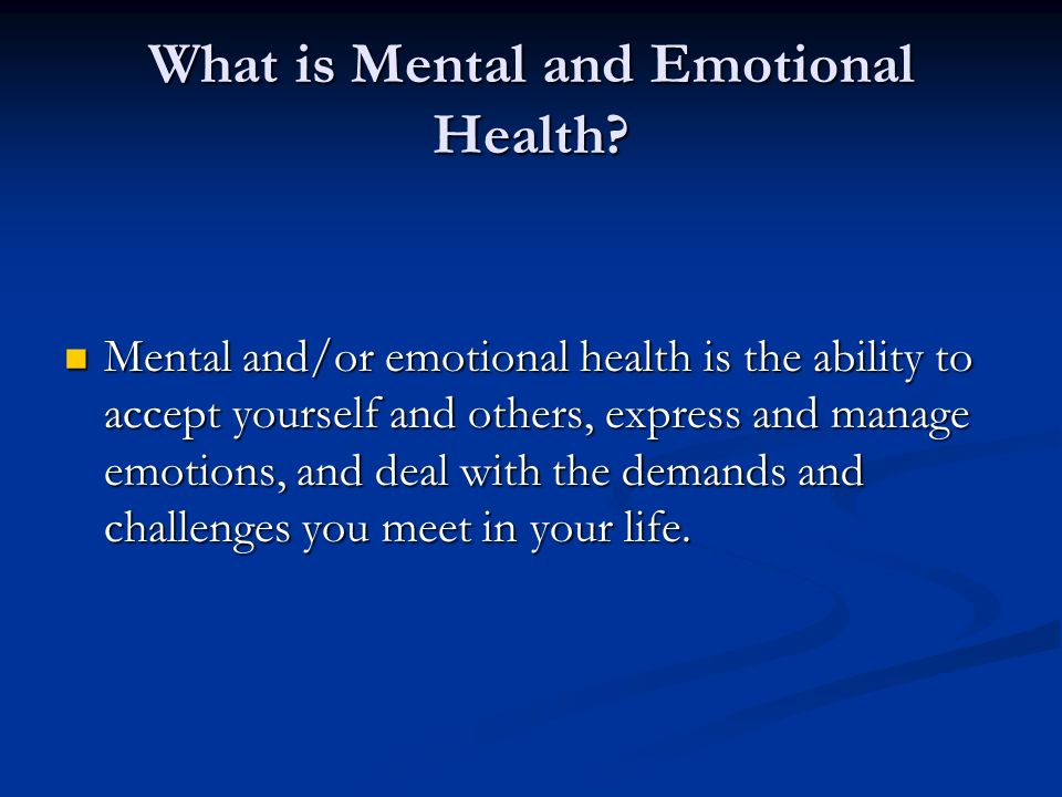 What is Mental and Emotional Health? Mental and/or emotional health is the ability to accept yourself and others, express and manage emotions, and dea
