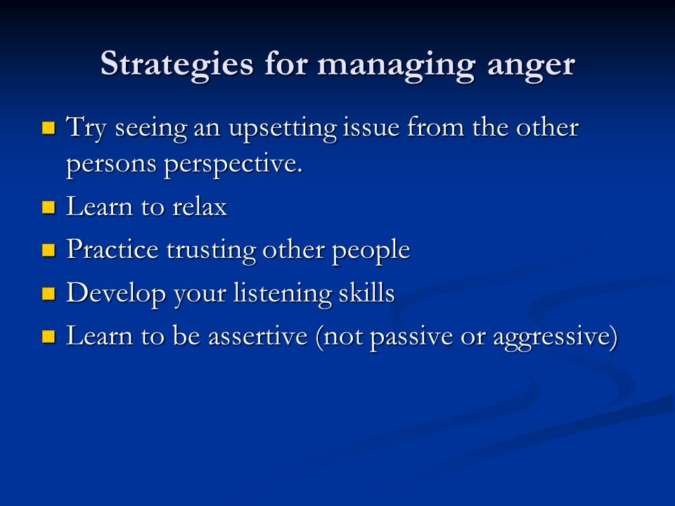 Strategies for managing anger Try seeing an upsetting issue from the other persons perspective. Try seeing an upsetting issue from the other persons p