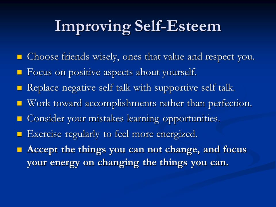 Improving Self-Esteem Choose friends wisely, ones that value and respect you. Choose friends wisely, ones that value and respect you. Focus on positiv