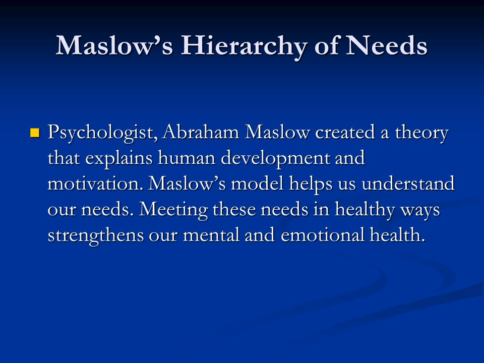 Maslow's Hierarchy of Needs Psychologist, Abraham Maslow created a theory that explains human development and motivation. Maslow's model helps us unde