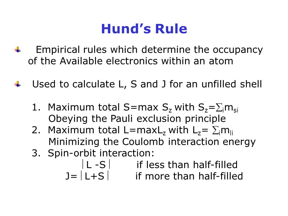 Hund's Rule Empirical rules which determine the occupancy of the Available electronics within an atom Used to calculate L, S and J for an unfilled shell 1.