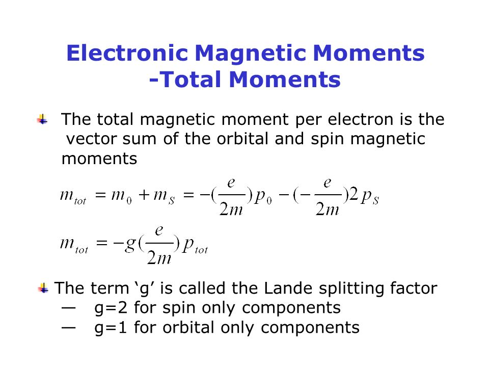 Electronic Magnetic Moments -Total Moments The total magnetic moment per electron is the vector sum of the orbital and spin magnetic moments The term 'g' is called the Lande splitting factor — g=2 for spin only components — g=1 for orbital only components