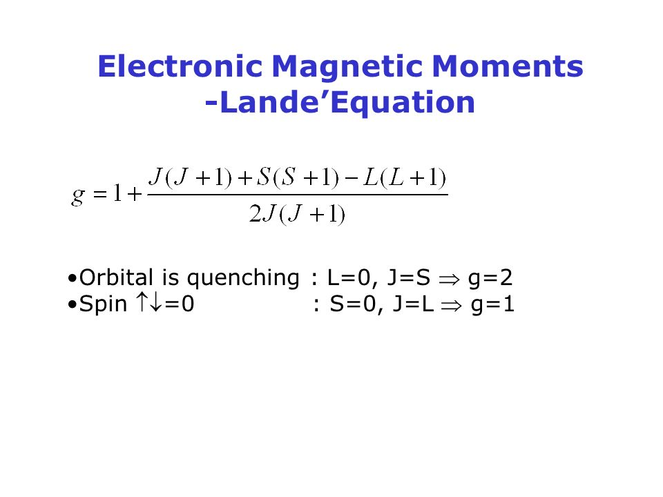 Electronic Magnetic Moments -Lande'Equation Orbital is quenching : L=0, J=S  g=2 Spin =0 : S=0, J=L  g=1