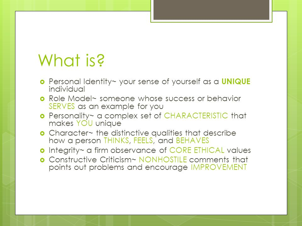 What is?  Personal Identity~ your sense of yourself as a UNIQUE individual  Role Model~ someone whose success or behavior SERVES as an example for y