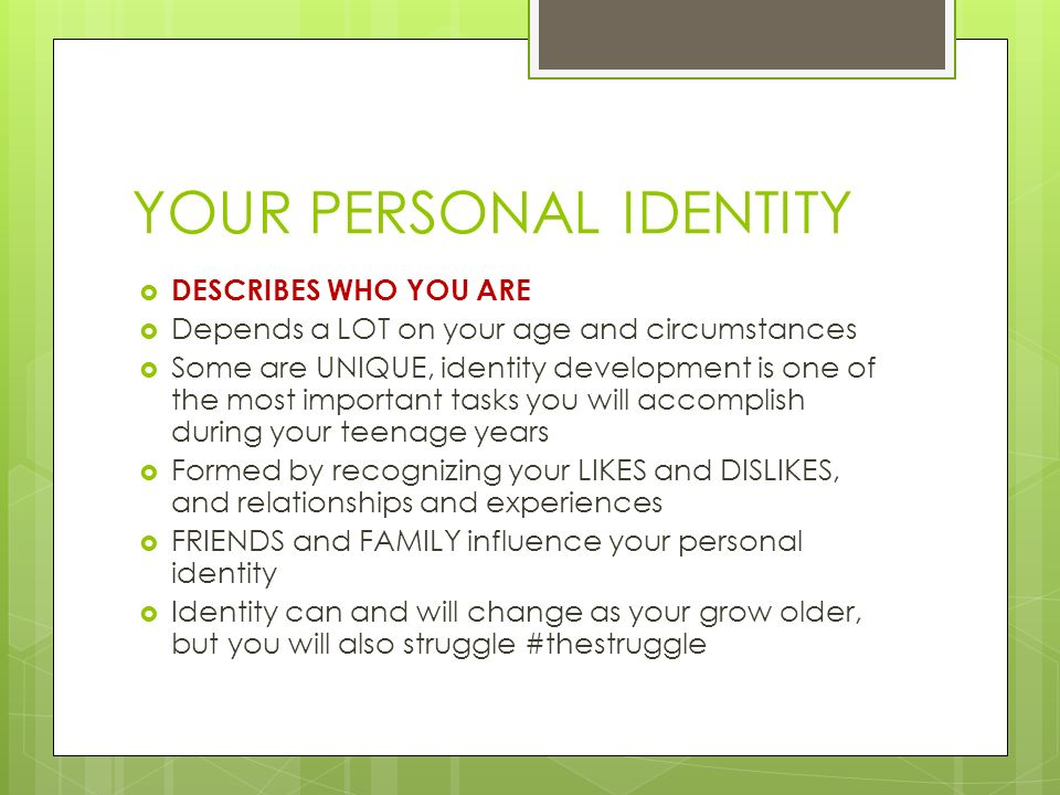 YOUR PERSONAL IDENTITY  DESCRIBES WHO YOU ARE  Depends a LOT on your age and circumstances  Some are UNIQUE, identity development is one of the most important tasks you will accomplish during your teenage years  Formed by recognizing your LIKES and DISLIKES, and relationships and experiences  FRIENDS and FAMILY influence your personal identity  Identity can and will change as your grow older, but you will also struggle #thestruggle