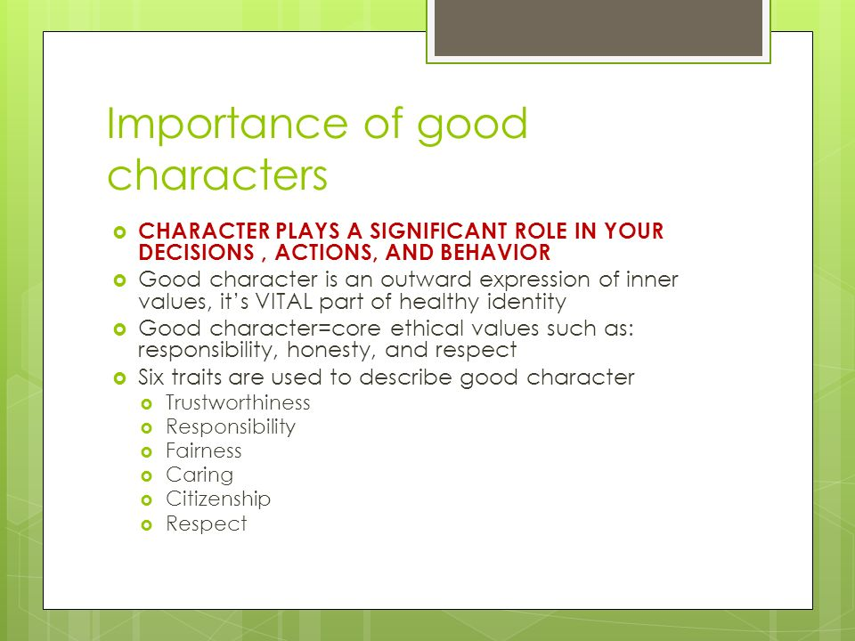Importance of good characters  CHARACTER PLAYS A SIGNIFICANT ROLE IN YOUR DECISIONS, ACTIONS, AND BEHAVIOR  Good character is an outward expression