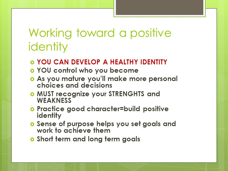 Working toward a positive identity  YOU CAN DEVELOP A HEALTHY IDENTITY  YOU control who you become  As you mature you'll make more personal choices and decisions  MUST recognize your STRENGHTS and WEAKNESS  Practice good character=build positive identity  Sense of purpose helps you set goals and work to achieve them  Short term and long term goals