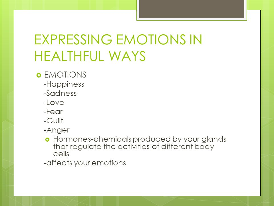 EXPRESSING EMOTIONS IN HEALTHFUL WAYS  EMOTIONS -Happiness -Sadness -Love -Fear -Guilt -Anger  Hormones-chemicals produced by your glands that regul