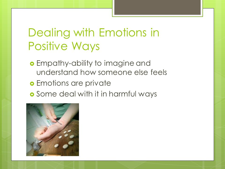 Dealing with Emotions in Positive Ways  Empathy-ability to imagine and understand how someone else feels  Emotions are private  Some deal with it in harmful ways