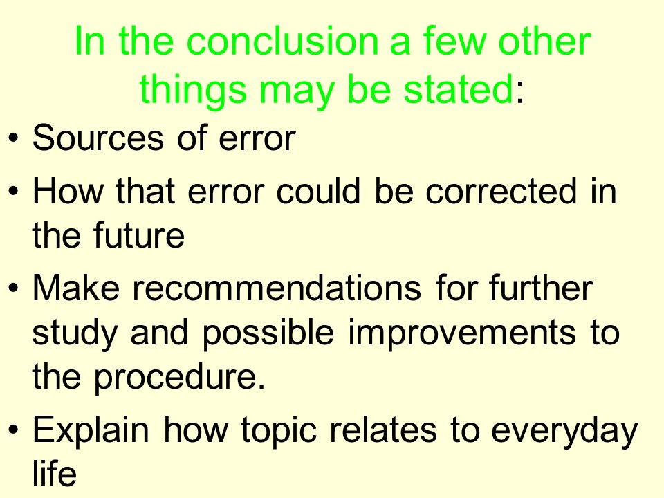 In the conclusion a few other things may be stated: Sources of error How that error could be corrected in the future Make recommendations for further study and possible improvements to the procedure.