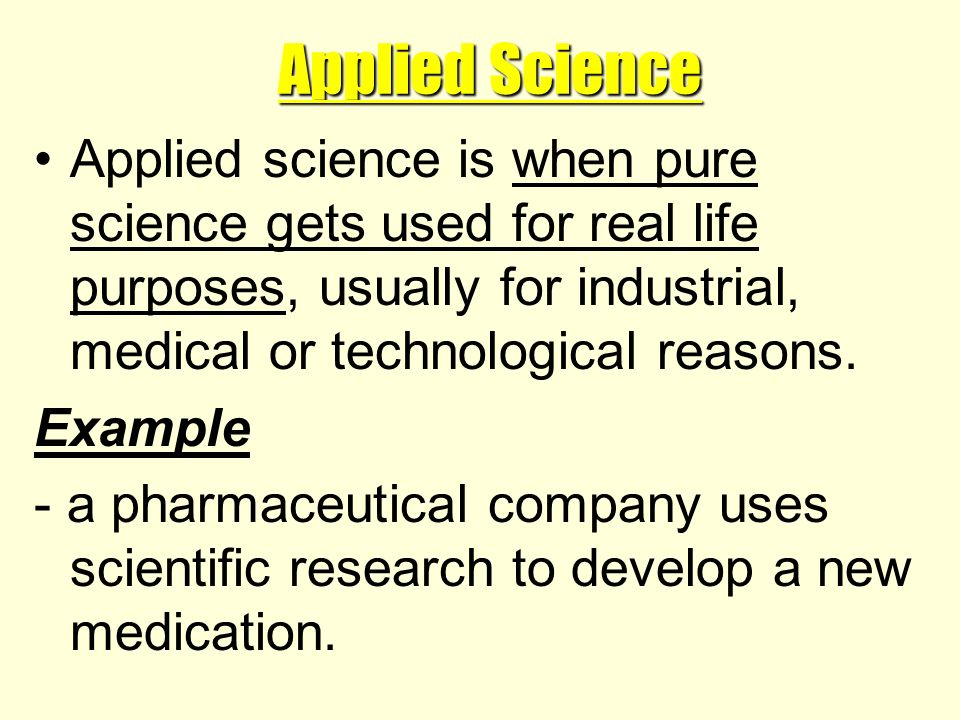 Applied Science Applied science is when pure science gets used for real life purposes, usually for industrial, medical or technological reasons.