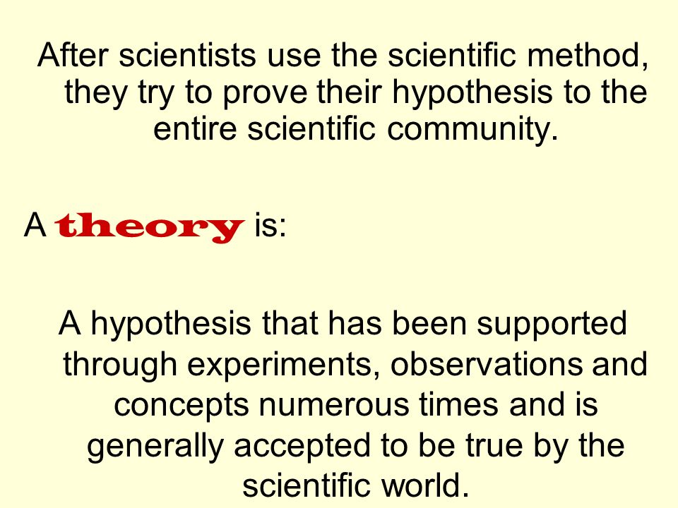 After scientists use the scientific method, they try to prove their hypothesis to the entire scientific community.