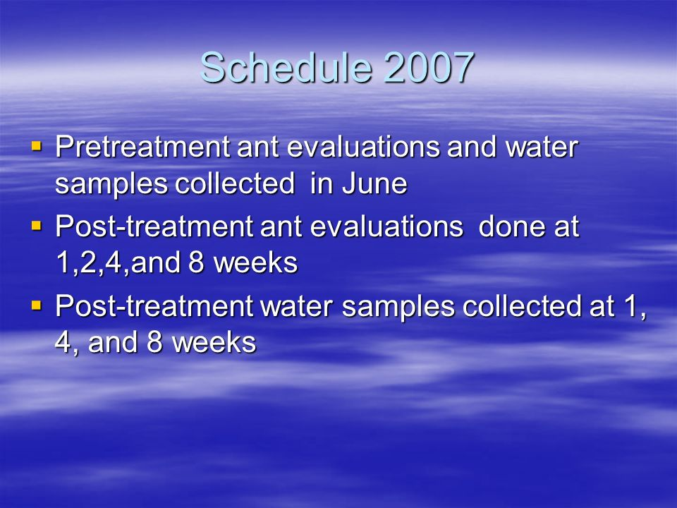Schedule 2007  Pretreatment ant evaluations and water samples collected in June  Post-treatment ant evaluations done at 1,2,4,and 8 weeks  Post-treatment water samples collected at 1, 4, and 8 weeks