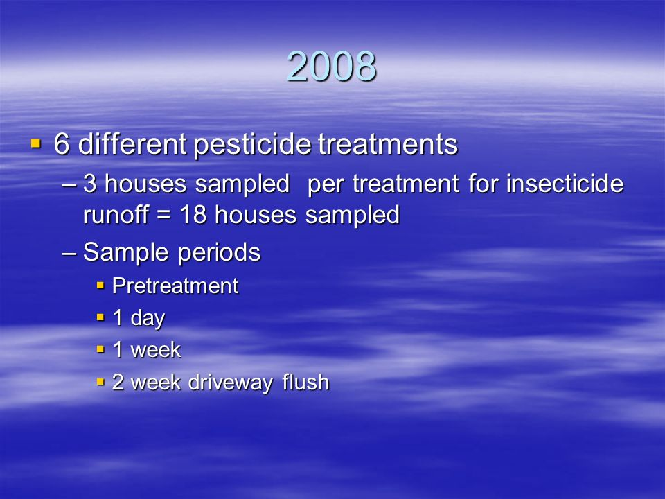 2008  6 different pesticide treatments –3 houses sampled per treatment for insecticide runoff = 18 houses sampled –Sample periods  Pretreatment  1 day  1 week  2 week driveway flush