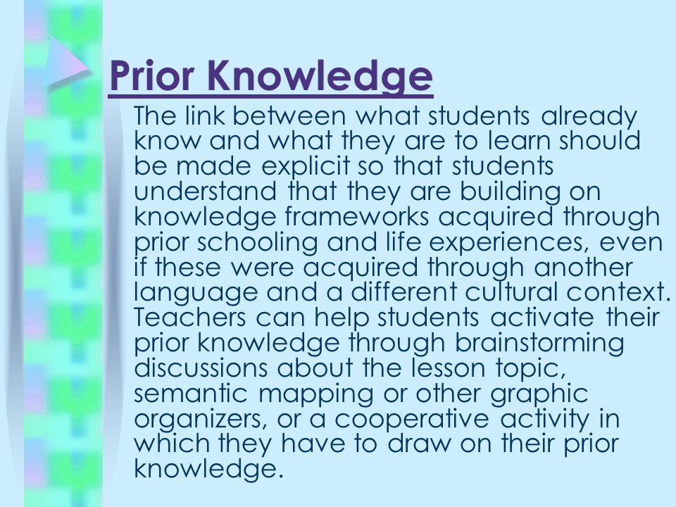 Prior Knowledge The link between what students already know and what they are to learn should be made explicit so that students understand that they are building on knowledge frameworks acquired through prior schooling and life experiences, even if these were acquired through another language and a different cultural context.