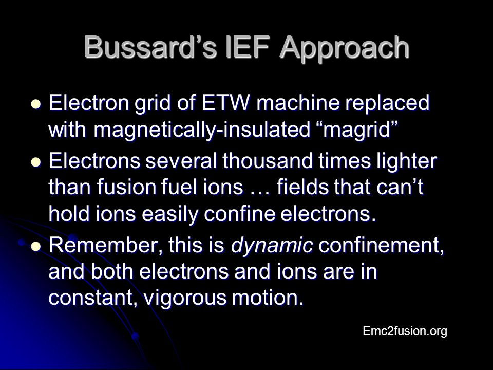 Bussard's IEF Approach Electron grid of ETW machine replaced with magnetically-insulated magrid Electron grid of ETW machine replaced with magnetically-insulated magrid Electrons several thousand times lighter than fusion fuel ions … fields that can't hold ions easily confine electrons.