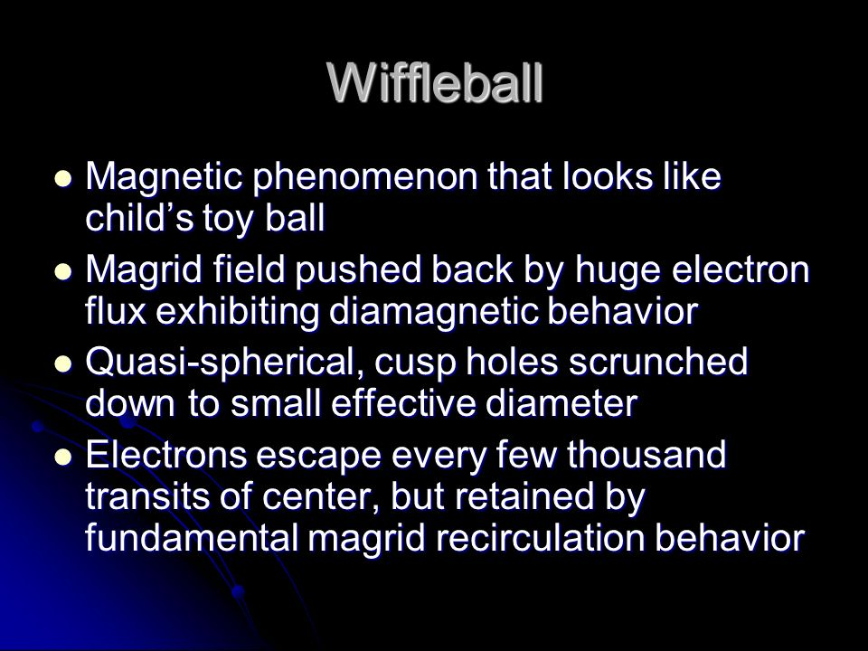Wiffleball Magnetic phenomenon that looks like child's toy ball Magnetic phenomenon that looks like child's toy ball Magrid field pushed back by huge electron flux exhibiting diamagnetic behavior Magrid field pushed back by huge electron flux exhibiting diamagnetic behavior Quasi-spherical, cusp holes scrunched down to small effective diameter Quasi-spherical, cusp holes scrunched down to small effective diameter Electrons escape every few thousand transits of center, but retained by fundamental magrid recirculation behavior Electrons escape every few thousand transits of center, but retained by fundamental magrid recirculation behavior