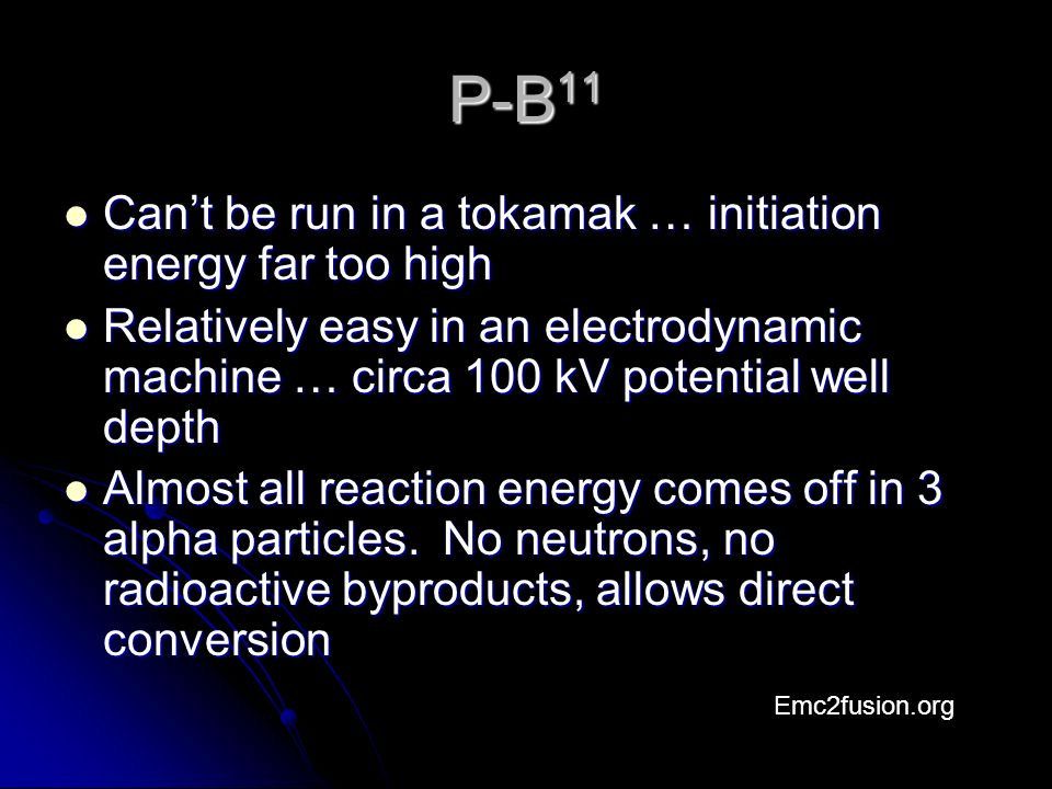P-B 11 Can't be run in a tokamak … initiation energy far too high Can't be run in a tokamak … initiation energy far too high Relatively easy in an electrodynamic machine … circa 100 kV potential well depth Relatively easy in an electrodynamic machine … circa 100 kV potential well depth Almost all reaction energy comes off in 3 alpha particles.