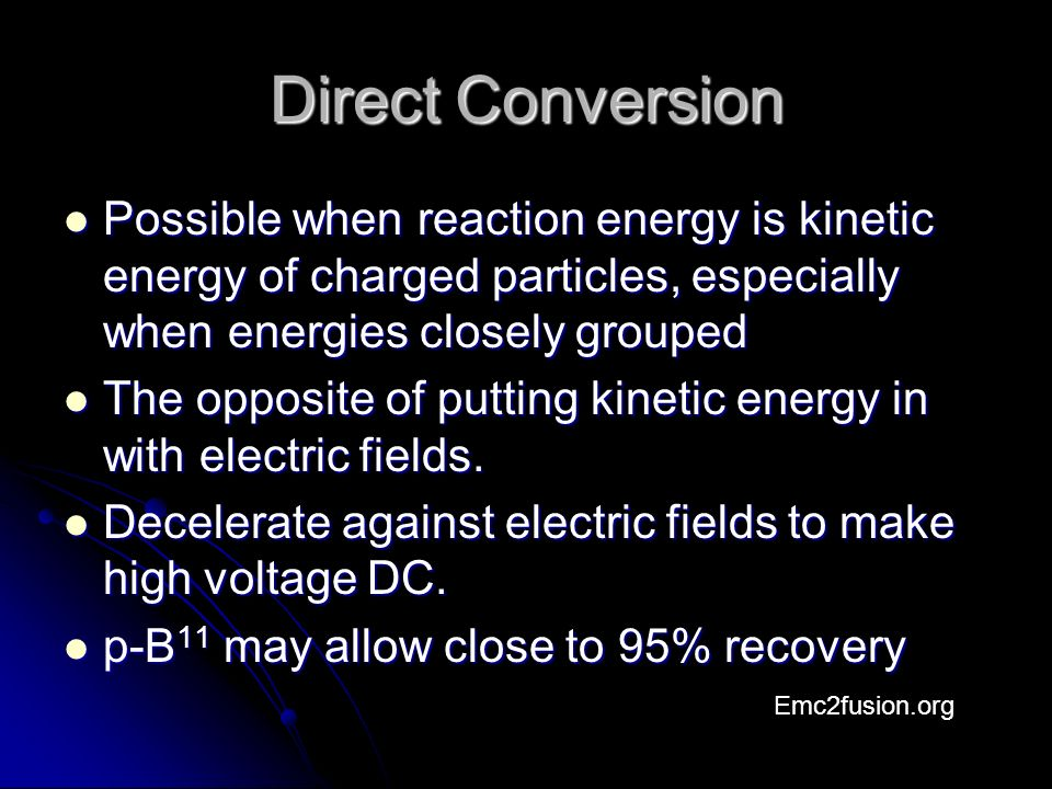 Direct Conversion Possible when reaction energy is kinetic energy of charged particles, especially when energies closely grouped Possible when reaction energy is kinetic energy of charged particles, especially when energies closely grouped The opposite of putting kinetic energy in with electric fields.