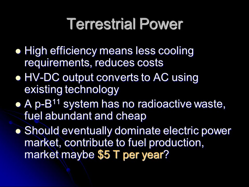 Terrestrial Power High efficiency means less cooling requirements, reduces costs High efficiency means less cooling requirements, reduces costs HV-DC output converts to AC using existing technology HV-DC output converts to AC using existing technology A p-B 11 system has no radioactive waste, fuel abundant and cheap A p-B 11 system has no radioactive waste, fuel abundant and cheap Should eventually dominate electric power market, contribute to fuel production, market maybe $5 T per year.