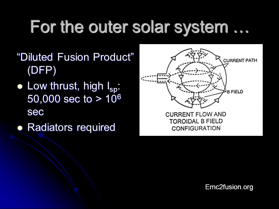 For the outer solar system … Diluted Fusion Product (DFP) Low thrust, high I sp : 50,000 sec to > 10 6 sec Low thrust, high I sp : 50,000 sec to > 10 6 sec Radiators required Radiators required Emc2fusion.org