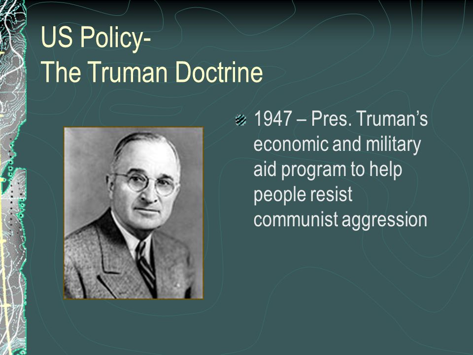 US Policy- The Truman Doctrine 1947 – Pres.