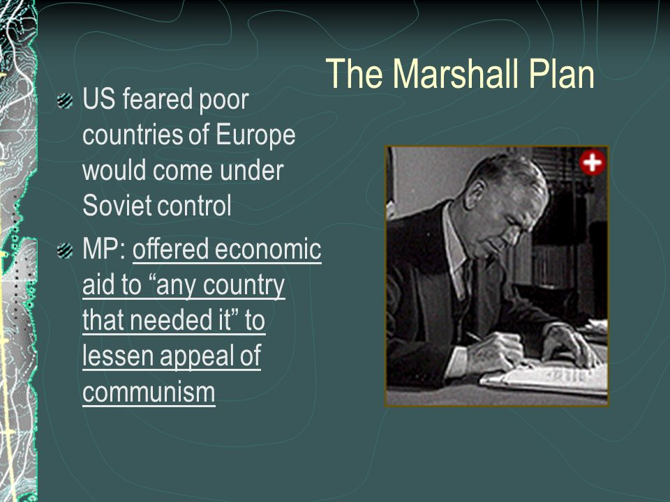 The Marshall Plan US feared poor countries of Europe would come under Soviet control MP: offered economic aid to any country that needed it to lessen appeal of communism