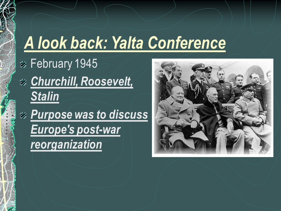 A look back: Yalta Conference February 1945 Churchill, Roosevelt, Stalin Purpose was to discuss Europe s post-war reorganization