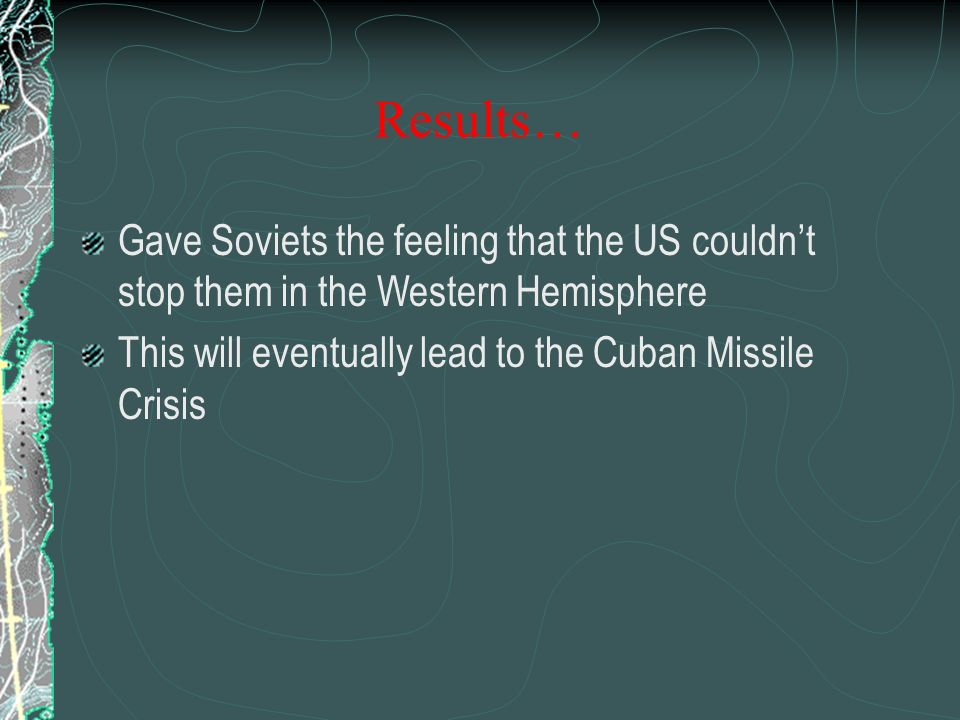 Gave Soviets the feeling that the US couldn't stop them in the Western Hemisphere This will eventually lead to the Cuban Missile Crisis Results…