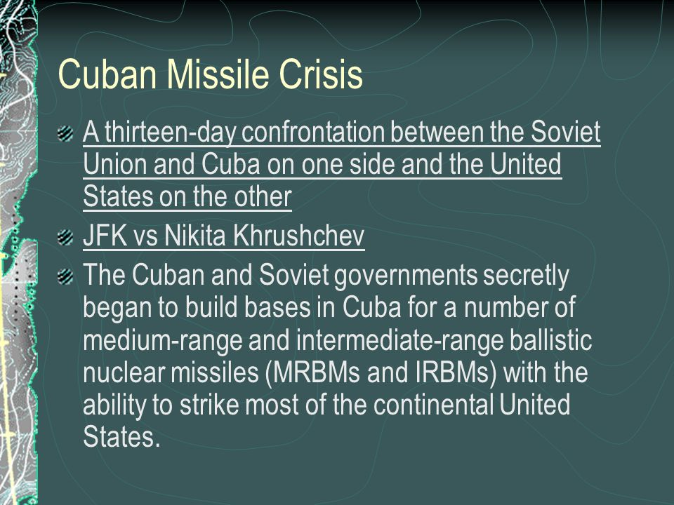 Cuban Missile Crisis A thirteen-day confrontation between the Soviet Union and Cuba on one side and the United States on the other JFK vs Nikita Khrushchev The Cuban and Soviet governments secretly began to build bases in Cuba for a number of medium-range and intermediate-range ballistic nuclear missiles (MRBMs and IRBMs) with the ability to strike most of the continental United States.