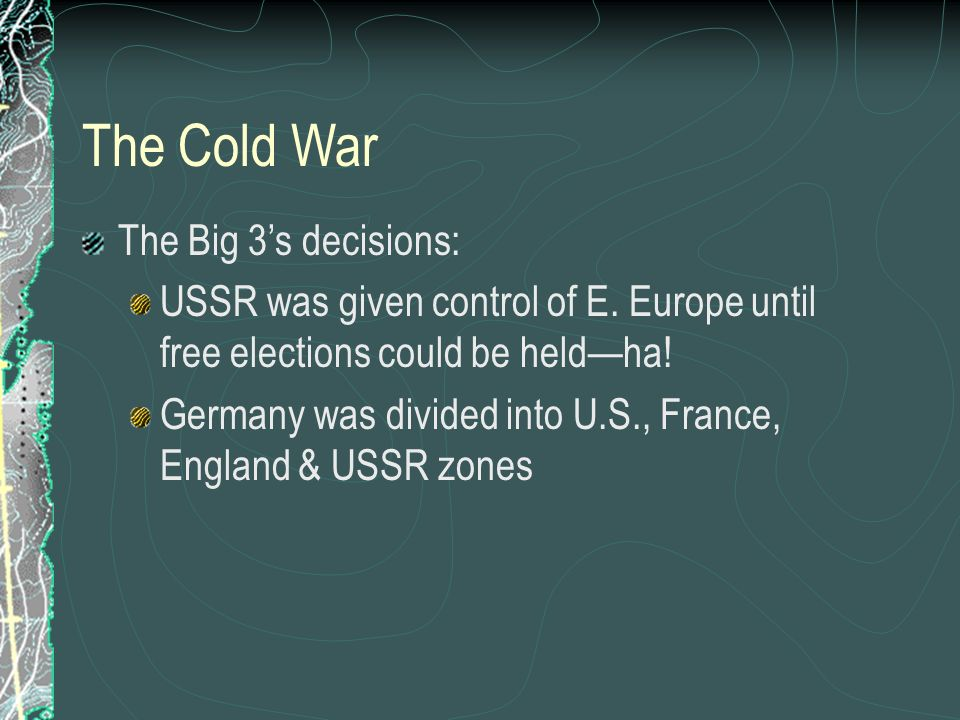 The Cold War The Big 3's decisions: USSR was given control of E.