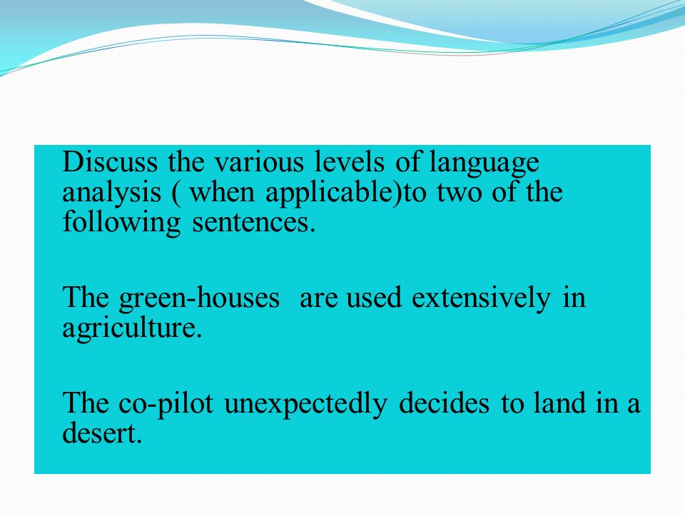  Discuss the various levels of language analysis ( when applicable)to two of the following sentences.
