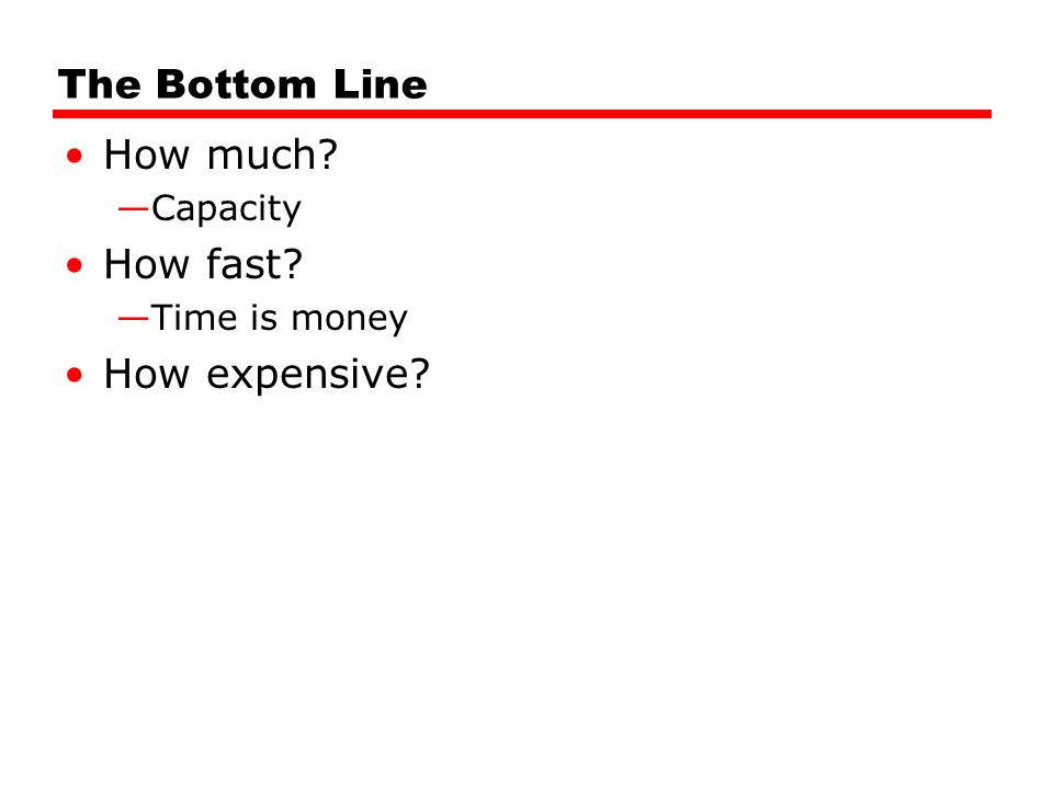 The Bottom Line How much —Capacity How fast —Time is money How expensive