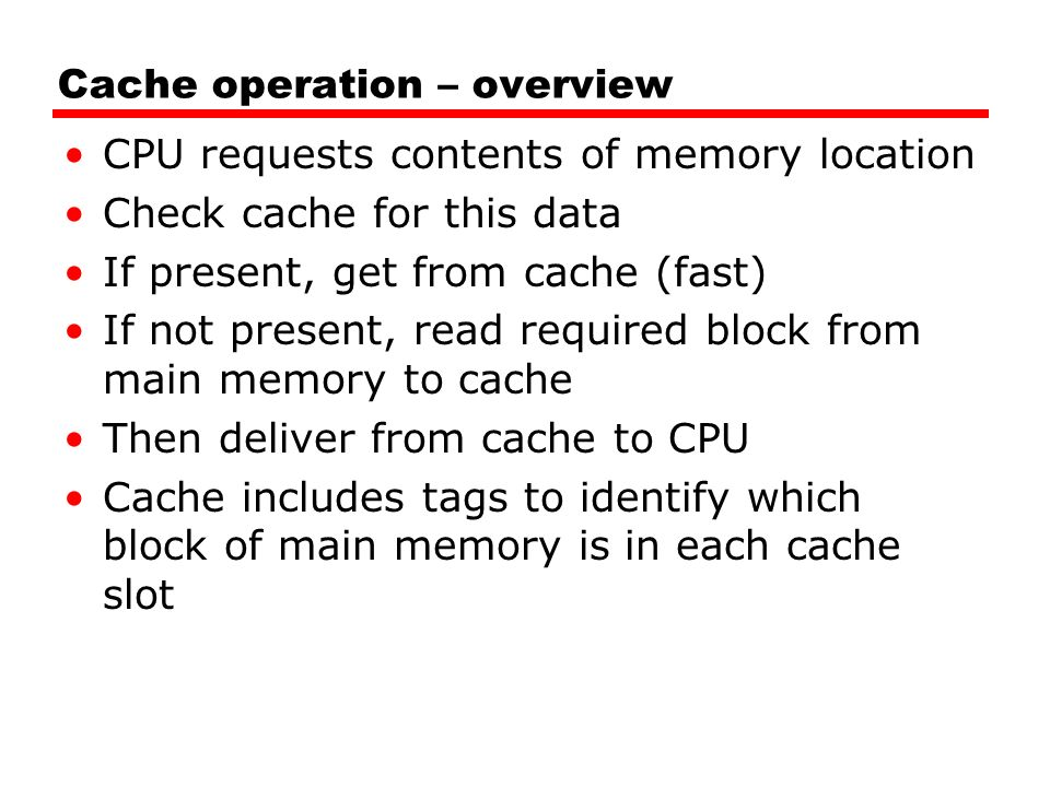 Cache operation – overview CPU requests contents of memory location Check cache for this data If present, get from cache (fast) If not present, read required block from main memory to cache Then deliver from cache to CPU Cache includes tags to identify which block of main memory is in each cache slot