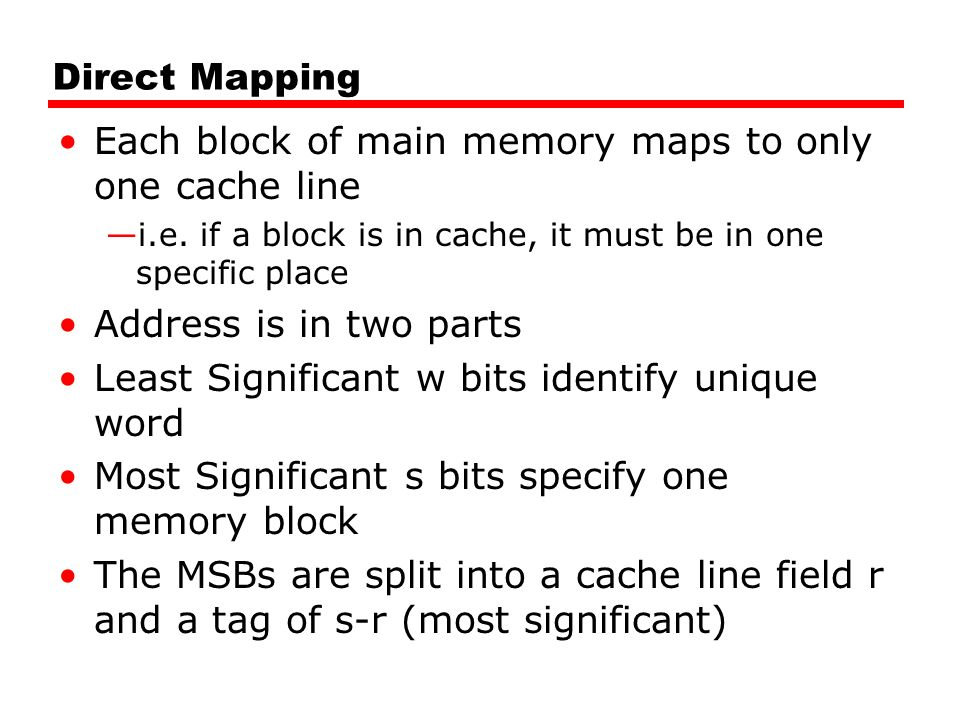 Direct Mapping Each block of main memory maps to only one cache line —i.e.