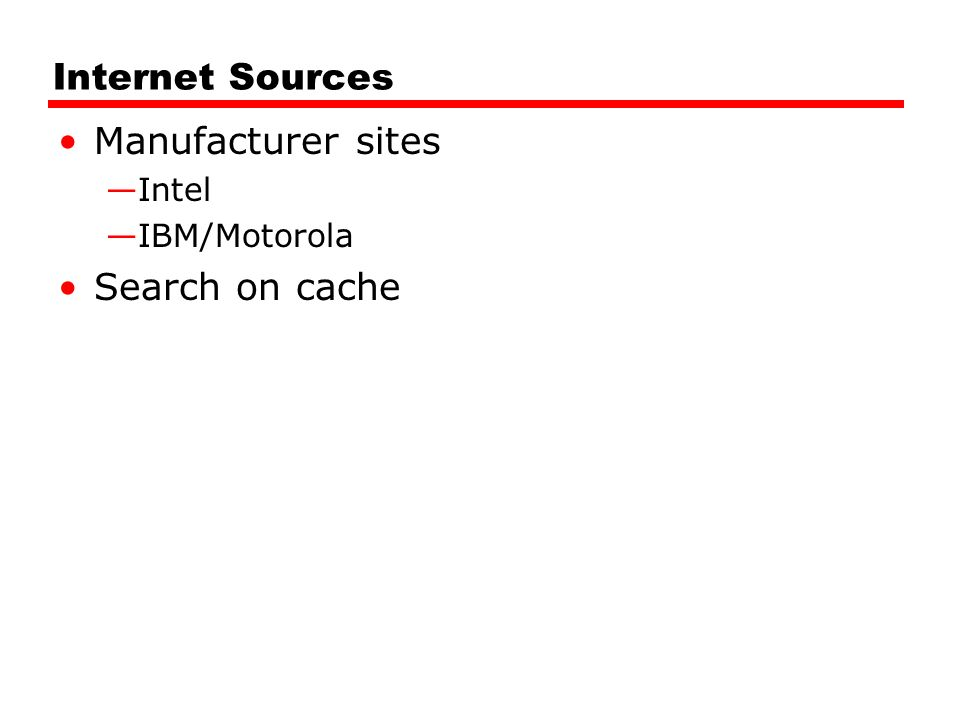 Internet Sources Manufacturer sites —Intel —IBM/Motorola Search on cache