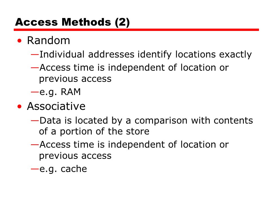 Access Methods (2) Random —Individual addresses identify locations exactly —Access time is independent of location or previous access —e.g.
