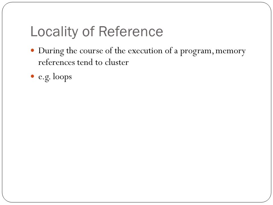 Locality of Reference During the course of the execution of a program, memory references tend to cluster e.g.